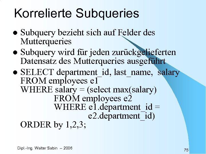 Korrelierte Subqueries Subquery bezieht sich auf Felder des Mutterqueries l Subquery wird für jeden