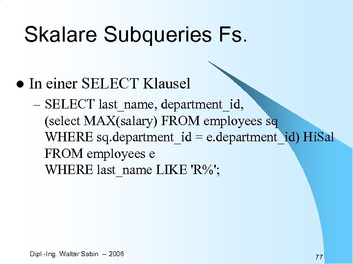 Skalare Subqueries Fs. l In einer SELECT Klausel – SELECT last_name, department_id, (select MAX(salary)