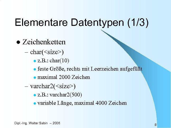 Elementare Datentypen (1/3) l Zeichenketten – char(<size>) z. B. : char(10) l feste Größe,
