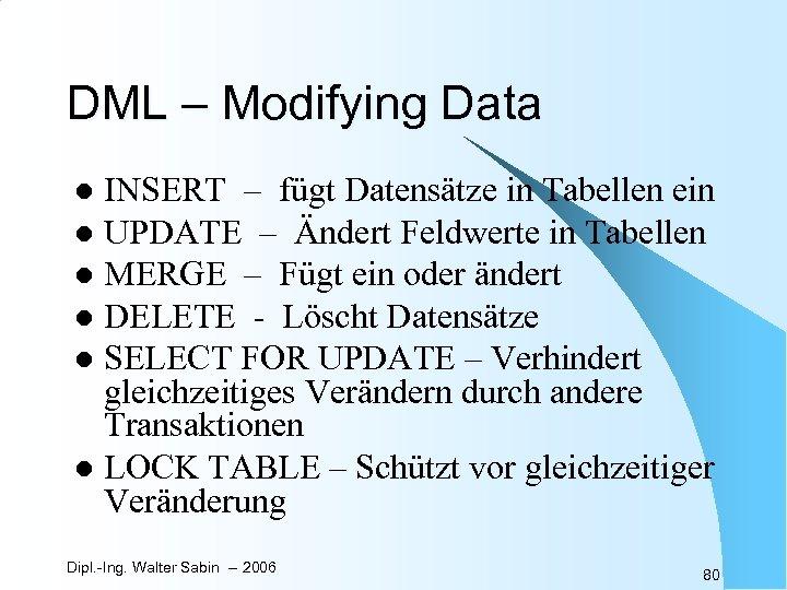 DML – Modifying Data INSERT – fügt Datensätze in Tabellen ein l UPDATE –