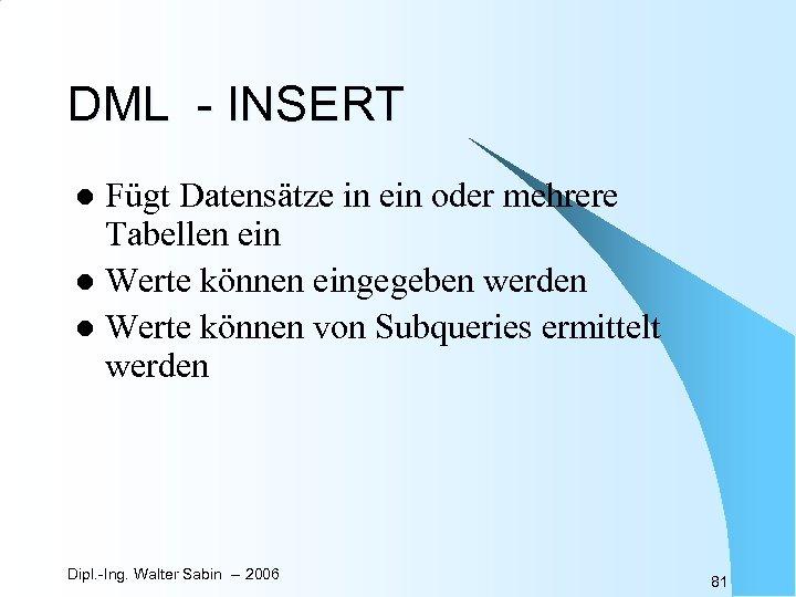 DML - INSERT Fügt Datensätze in ein oder mehrere Tabellen ein l Werte können