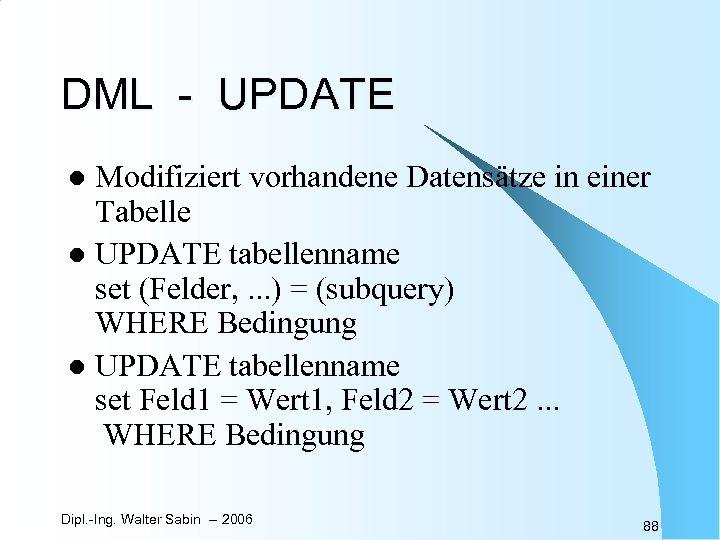 DML - UPDATE Modifiziert vorhandene Datensätze in einer Tabelle l UPDATE tabellenname set (Felder,