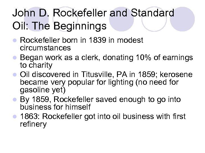 John D. Rockefeller and Standard Oil: The Beginnings l l l Rockefeller born in