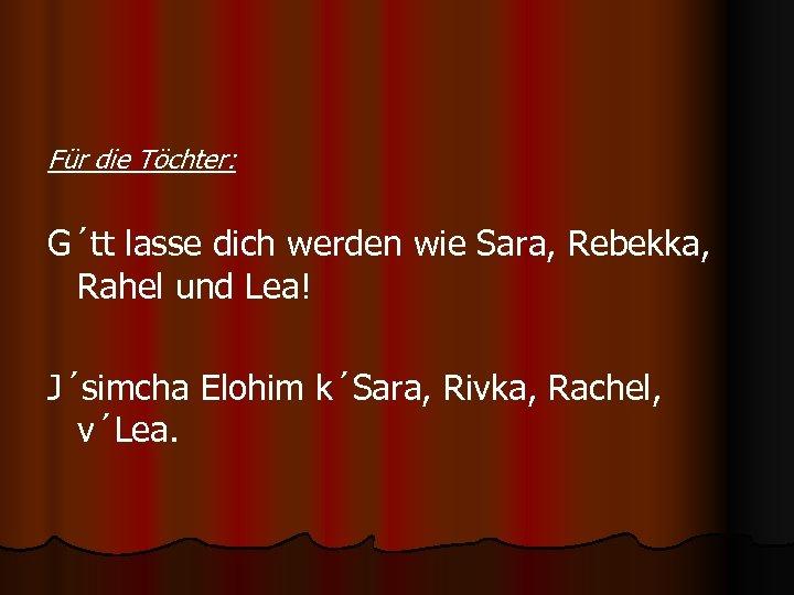 Für die Töchter: G´tt lasse dich werden wie Sara, Rebekka, Rahel und Lea! J´simcha