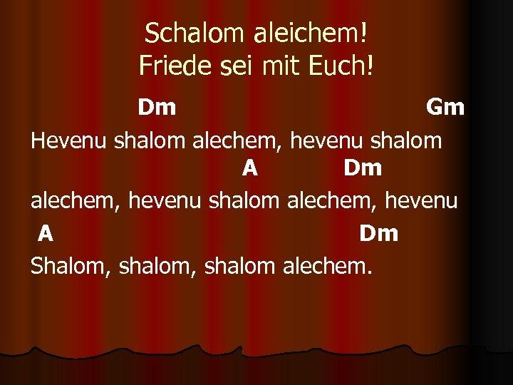 Schalom aleichem! Friede sei mit Euch! Dm Gm Hevenu shalom alechem, hevenu shalom A