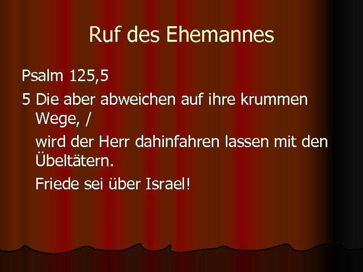 Ruf des Ehemannes Psalm 125, 5 5 Die aber abweichen auf ihre krummen Wege,