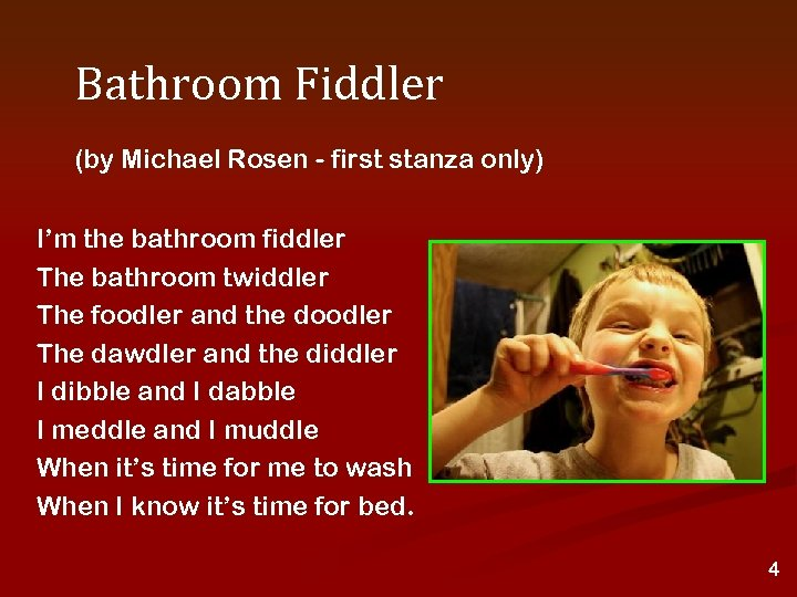 Bathroom Fiddler (by Michael Rosen - first stanza only) I'm the bathroom fiddler The