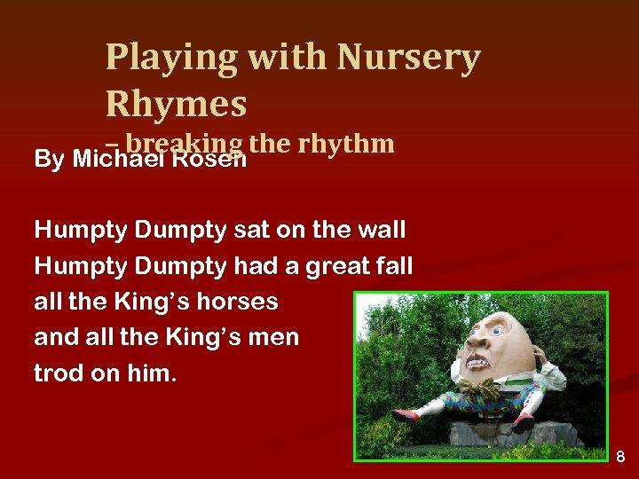 Playing with Nursery Rhymes – breaking the rhythm By Michael Rosen Humpty Dumpty sat