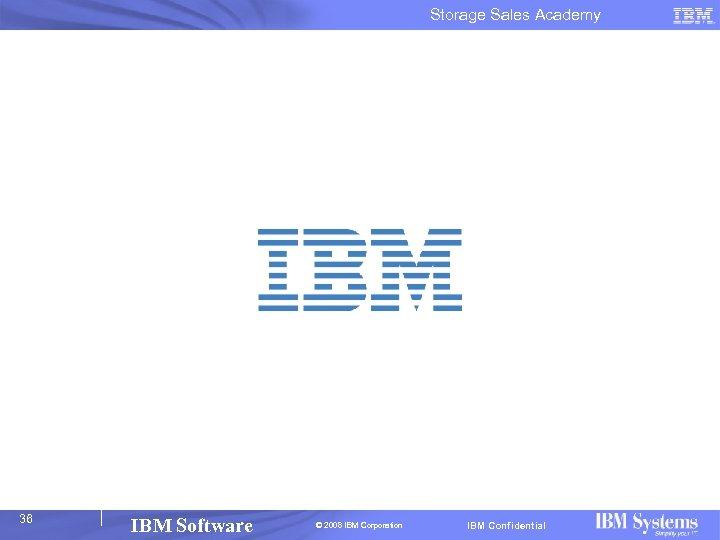 Storage Sales Academy 36 IBM Software © 2008 IBM Corporation IBM Confidential