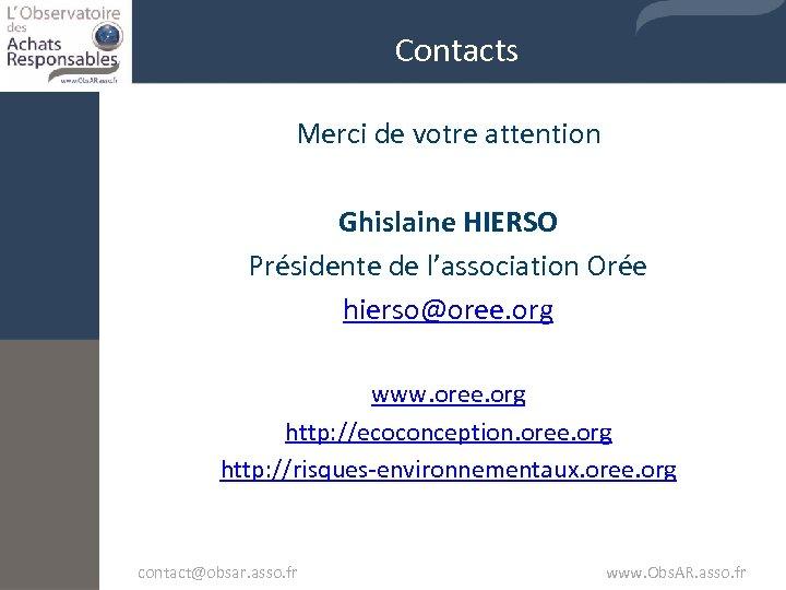 Contacts Merci de votre attention Ghislaine HIERSO Présidente de l'association Orée hierso@oree. org www.