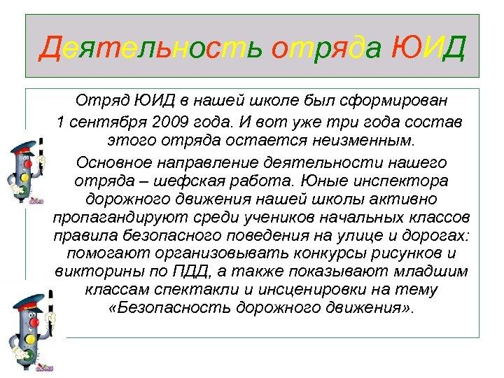 Деятельность отряда ЮИД Отряд ЮИД в нашей школе был сформирован 1 сентября 2009 года.