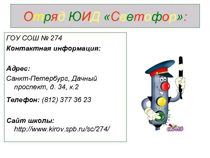 Отряд ЮИД «Светофор» : ГОУ СОШ № 274 Контактная информация: Адрес: Санкт-Петербург, Дачный проспект,