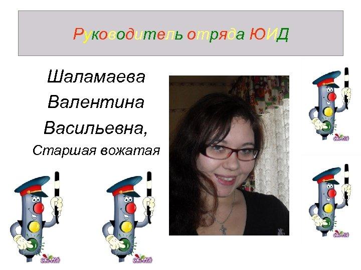 Руководитель отряда ЮИД Шаламаева Валентина Васильевна, Старшая вожатая