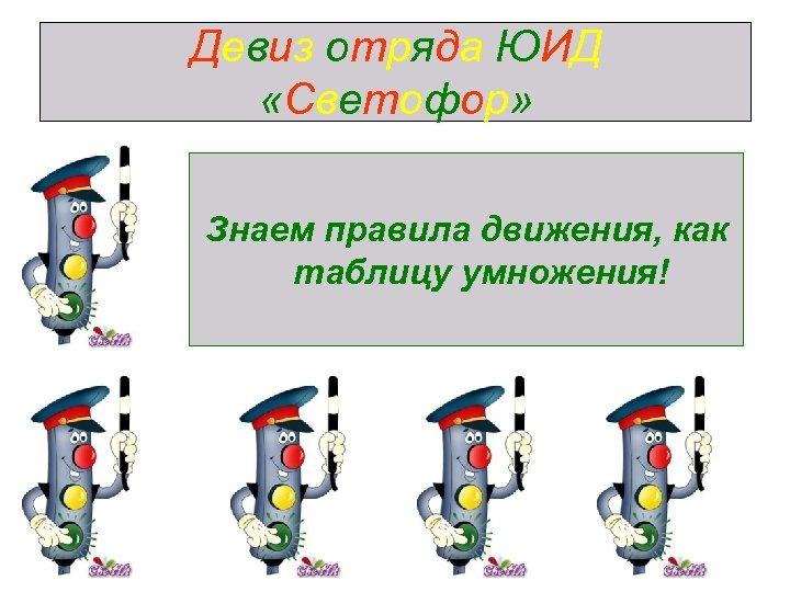 Девиз отряда ЮИД «Светофор» Знаем правила движения, как таблицу умножения!