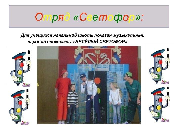 Отряд «Светофор» : Для учащихся начальной школы показан музыкальный, игровой спектакль « ВЕСЁЛЫЙ СВЕТОФОР»