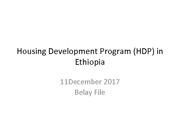 Housing Development Program (HDP) in Ethiopia 11 December 2017 Belay File