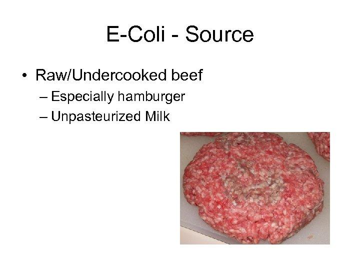 E-Coli - Source • Raw/Undercooked beef – Especially hamburger – Unpasteurized Milk