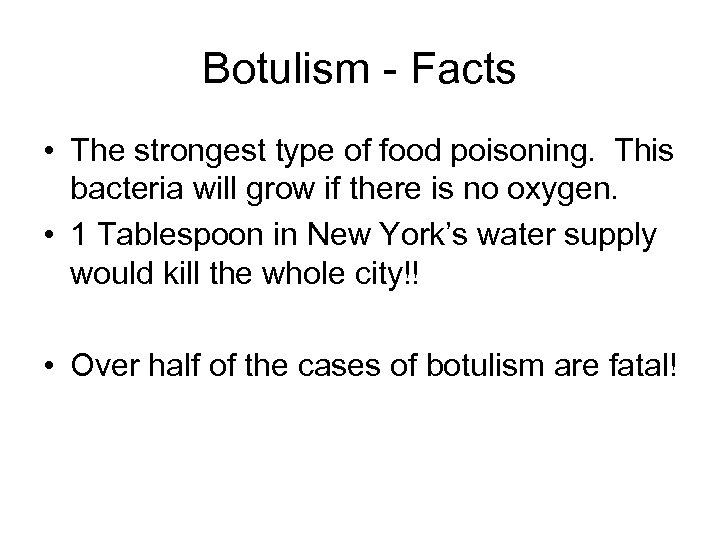 Botulism - Facts • The strongest type of food poisoning. This bacteria will grow