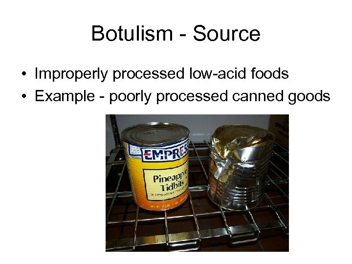 Botulism - Source • Improperly processed low-acid foods • Example - poorly processed canned