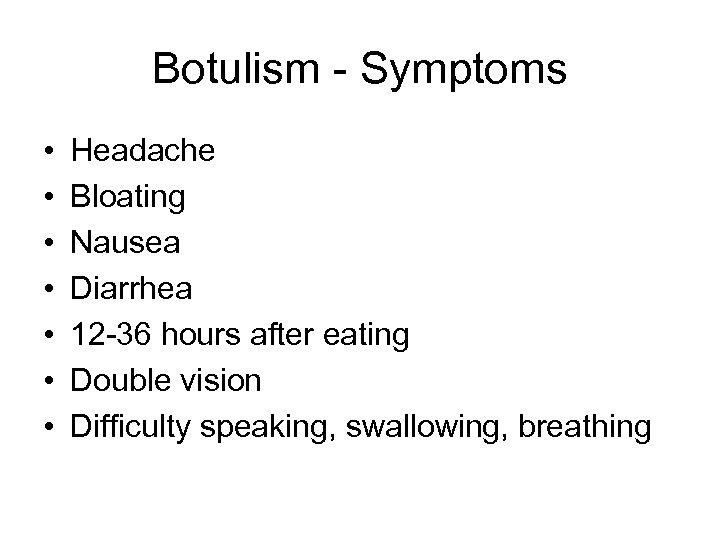 Botulism - Symptoms • • Headache Bloating Nausea Diarrhea 12 -36 hours after eating