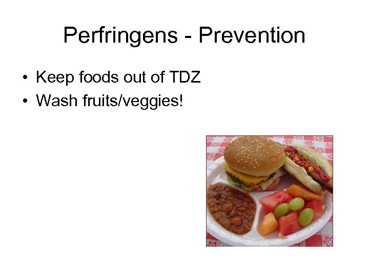 Perfringens - Prevention • Keep foods out of TDZ • Wash fruits/veggies!