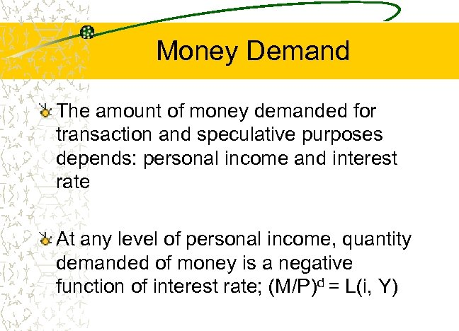 Money Demand The amount of money demanded for transaction and speculative purposes depends: personal