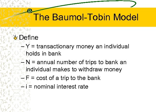 The Baumol-Tobin Model Define – Y = transactionary money an individual holds in bank