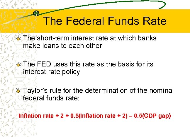 The Federal Funds Rate The short-term interest rate at which banks make loans to