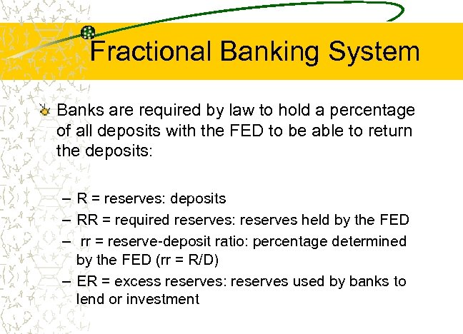 Fractional Banking System Banks are required by law to hold a percentage of all