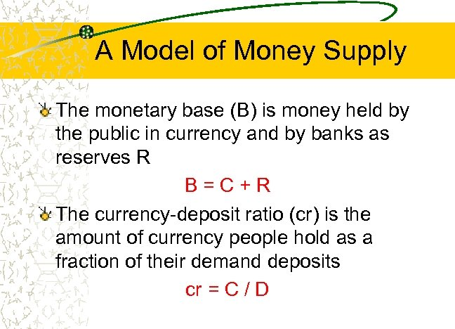 A Model of Money Supply The monetary base (B) is money held by the