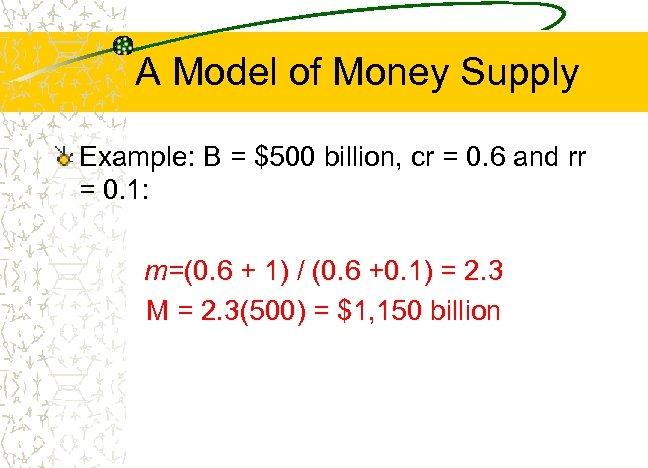 A Model of Money Supply Example: B = $500 billion, cr = 0. 6