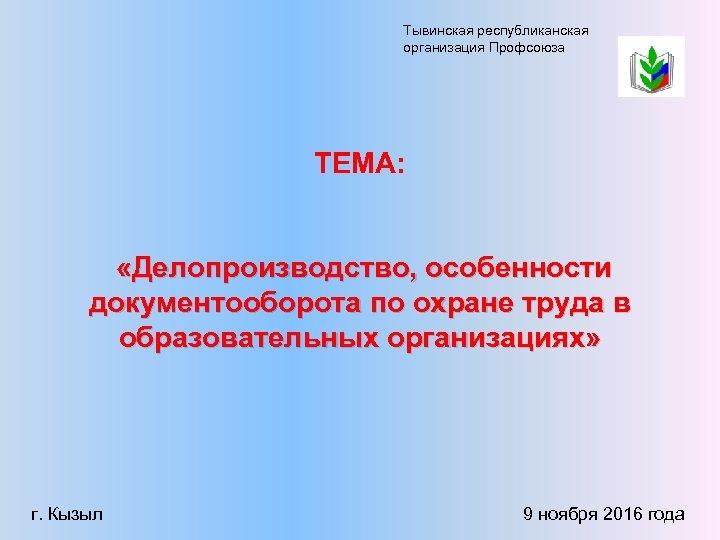 Тывинская республиканская организация Профсоюза ТЕМА: «Делопроизводство, особенности документооборота по охране труда в образовательных организациях»