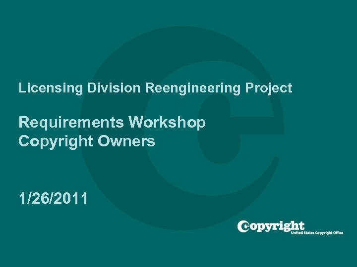 Licensing Division Reengineering Project Requirements Workshop Copyright Owners 1/26/2011