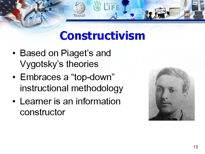 """Constructivism • Based on Piaget's and Vygotsky's theories • Embraces a """"top-down"""" instructional methodology"""