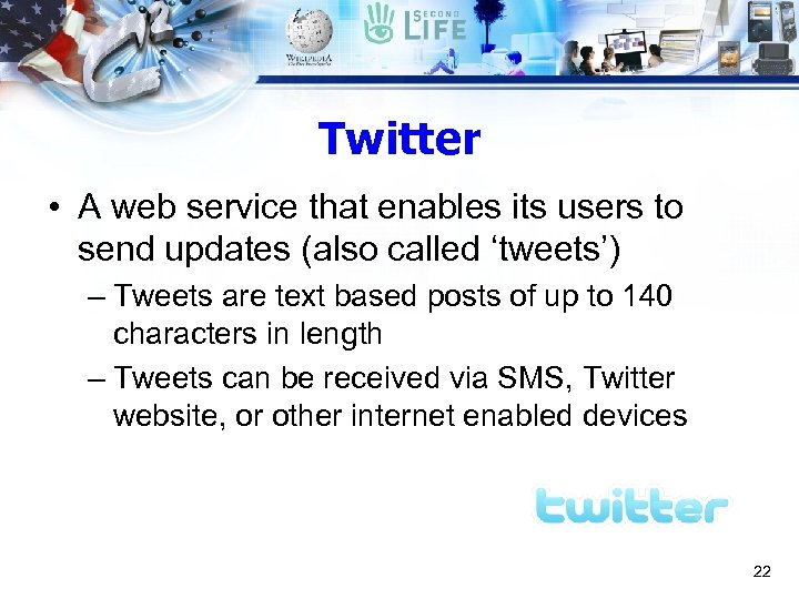Twitter • A web service that enables its users to send updates (also called