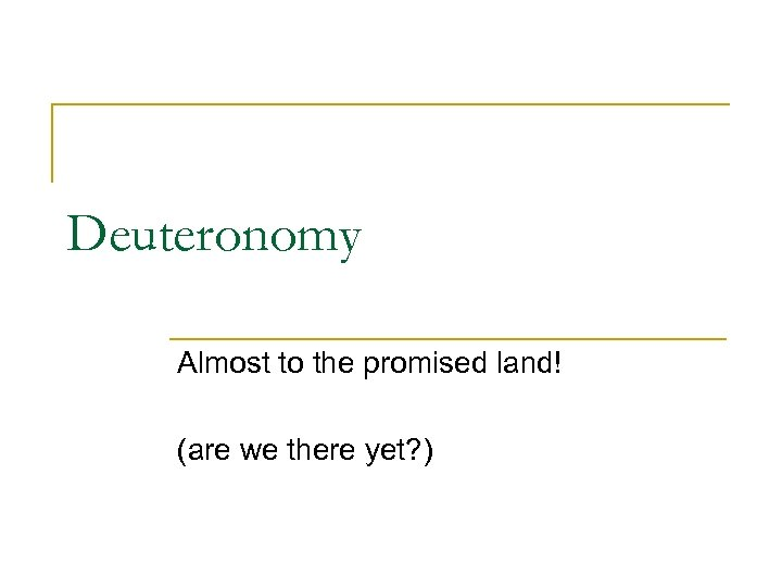 Deuteronomy Almost to the promised land! (are we there yet? )