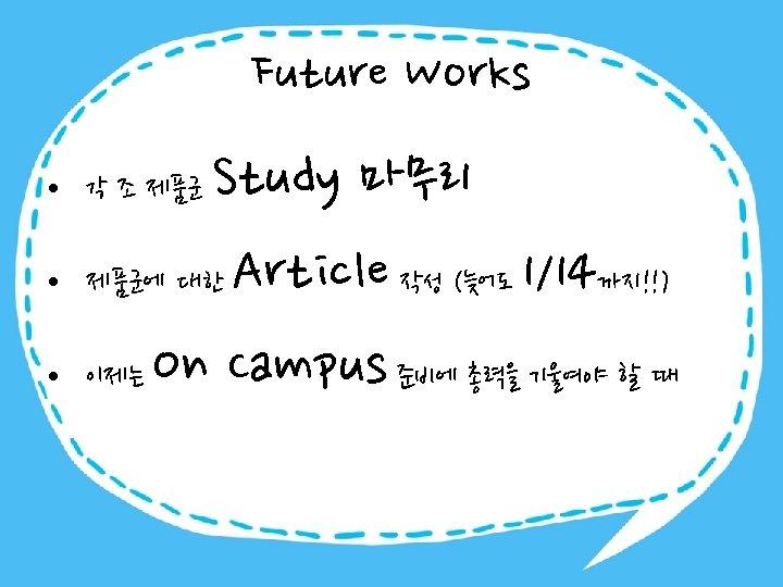 Future Works Study 마무리 제품군에 대한 Article 작성 (늦어도 1/14까지!!) 이제는 On Campus 준비에
