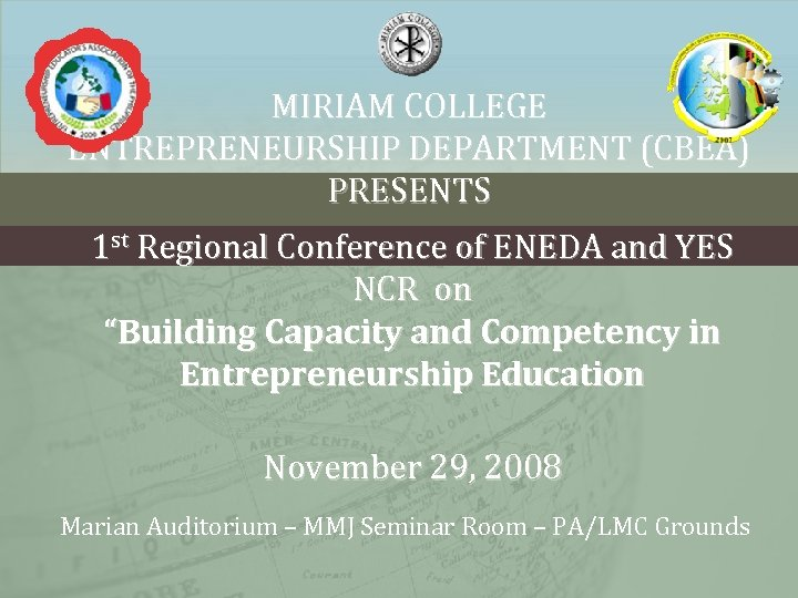 MIRIAM COLLEGE ENTREPRENEURSHIP DEPARTMENT (CBEA) PRESENTS 1 st Regional Conference of ENEDA and YES