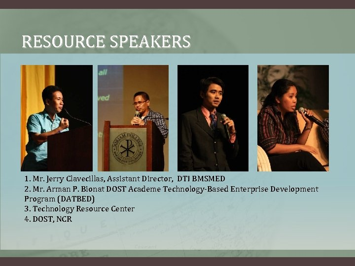 RESOURCE SPEAKERS 1. Mr. Jerry Clavecillas, Assistant Director, DTI BMSMED 2. Mr. Arman P.