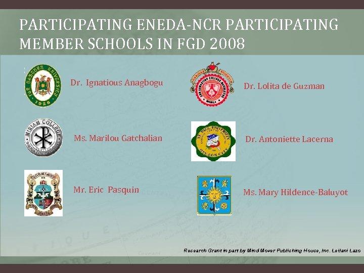 PARTICIPATING ENEDA-NCR PARTICIPATING MEMBER SCHOOLS IN FGD 2008 Dr. Ignatious Anagbogu Dr. Lolita de