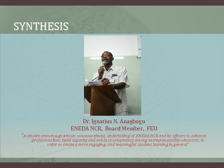 "SYNTHESIS Dr. Ignatius N. Anagbogu ENEDA NCR, Board Member, FEU ""A sincere (even though"