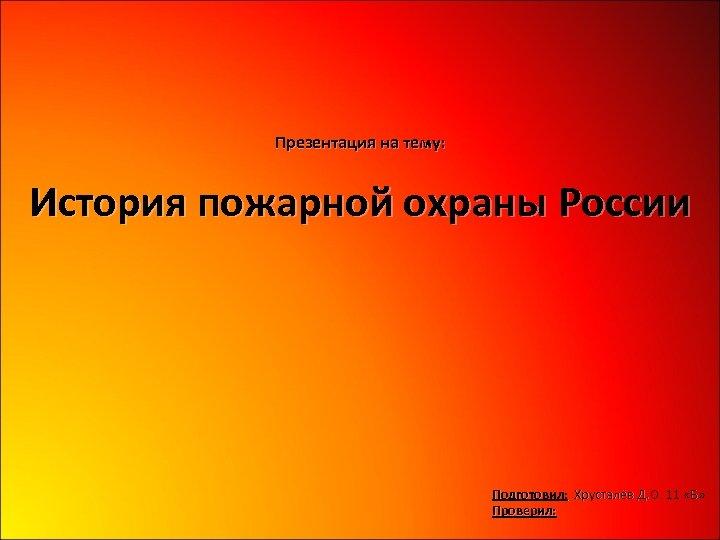 Презентация на тему: История пожарной охраны России Подготовил: Хрусталёв Д. О. 11 «Б» Проверил: