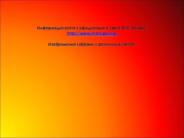 Информация взята с официального сайта МЧС России: http: //www. mchs. gov. ru/ Изображения собраны