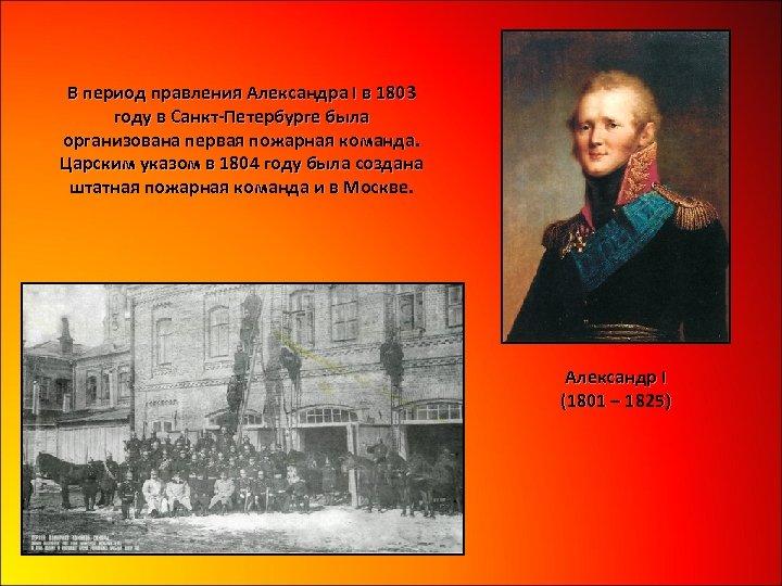 В период правления Александра I в 1803 году в Санкт-Петербурге была организована первая пожарная