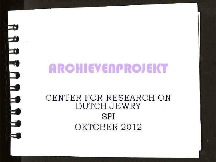 ARCHIEVENPROJEKT CENTER FOR RESEARCH ON DUTCH JEWRY SPI OKTOBER 2012