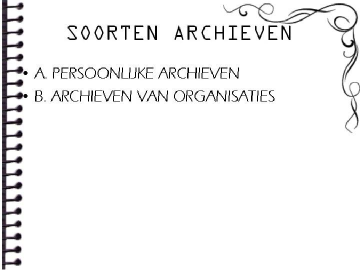 SOORTEN ARCHIEVEN • A. PERSOONLIJKE ARCHIEVEN • B. ARCHIEVEN VAN ORGANISATIES