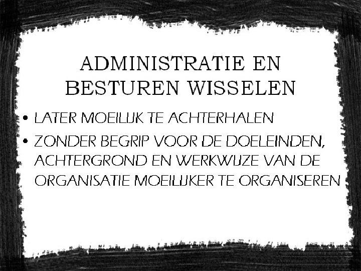 ADMINISTRATIE EN BESTUREN WISSELEN • LATER MOEILIJK TE ACHTERHALEN • ZONDER BEGRIP VOOR DE