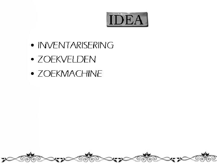 IDEA • INVENTARISERING • ZOEKVELDEN • ZOEKMACHINE