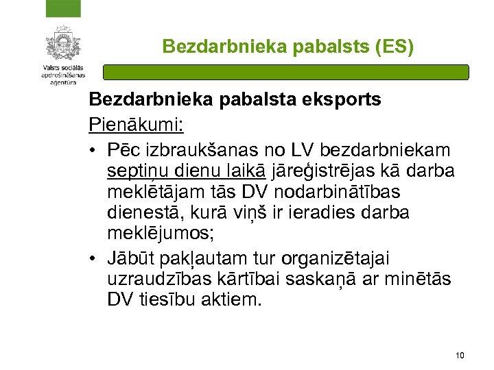 Bezdarbnieka pabalsts (ES) Bezdarbnieka pabalsta eksports Pienākumi: • Pēc izbraukšanas no LV bezdarbniekam septiņu