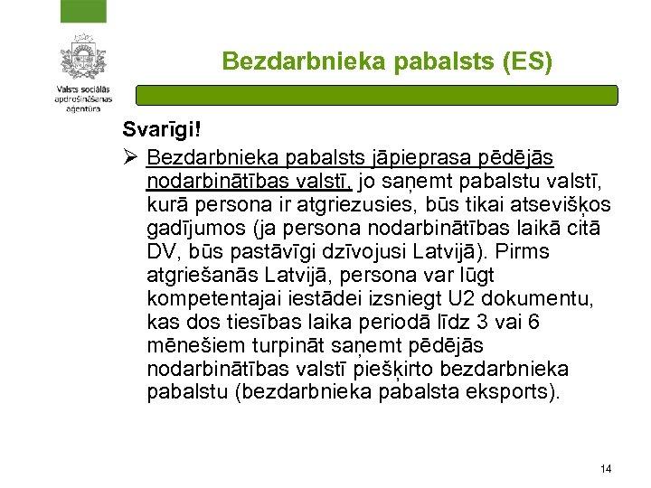 Bezdarbnieka pabalsts (ES) Svarīgi! Ø Bezdarbnieka pabalsts jāpieprasa pēdējās nodarbinātības valstī, jo saņemt pabalstu